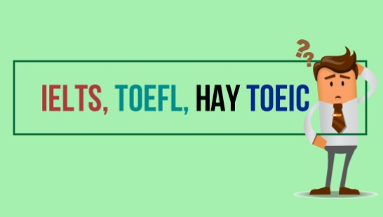 IELTS, TOEFL, TOEIC cái nào khó nhất? Câu trả lời chi tiết nhất