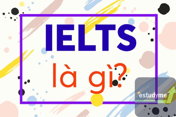 IELTS là gì? Mọi điều bạn cần biết về kỳ thi IELTS